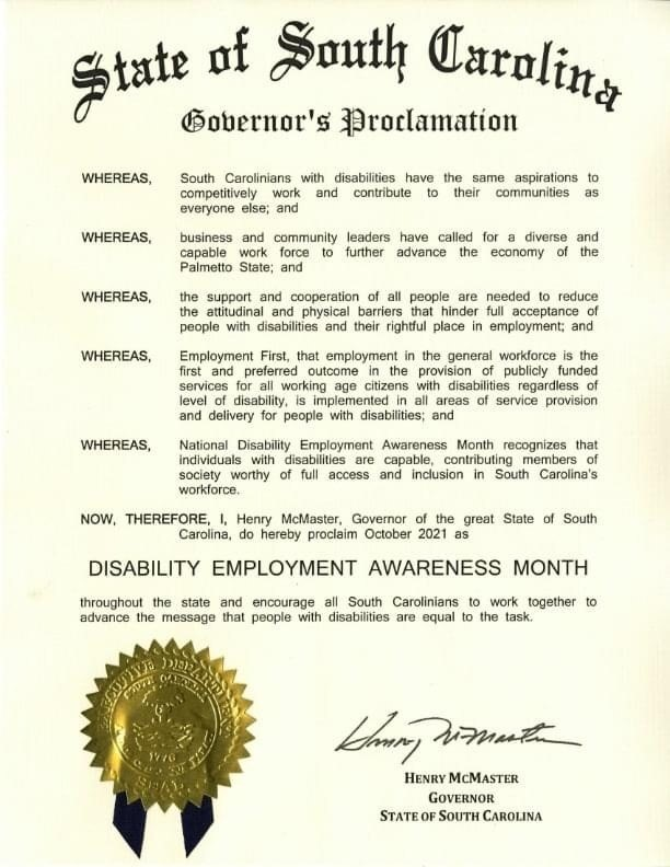 State of South Carolina Governor's Proclamation: WHEREAS, South Carolinians with disabilities have the same aspirations to competitively work and contribute to their communities as everyone else; and WHEREAS, business and community leaders have called for a diverse and capable work force to further advance the economy of the Palmetto State; and WHEREAS, the support and cooperation of all people are needed to reduce the attitudinal and physical barriers that hinder full acceptance of people with disabilities and their rightful place in employment; and WHEREAS, Employment First, that employment in the general workforce is the first and preferred outcome in the provision of publicly funded services for all working age citizens with disabilities regardless of level of disability, is implemented in all areas of service provision and delivery for people with disabilities; and WHEREAS, National Disability Employment Awareness Month recognizes that individuals with disabilities are capable, contributing members of society worthy of full access and inclusion in South Carolina's workforce. NOW, THEREFORE, I, Henry McMaster, Governor of the great State of South Carolina, do hereby proclaim October 2021 as DISABILITY EMPLOYMENT AWARENESS MONTH throughout the state and encourage all South Carolinians to work together to advance the message that people with disabilities are equal to the task. Henry McMaster [signature] Governor, State of South Carolina. Executive Department seal.